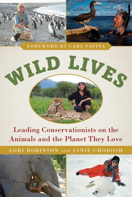 Wild Lives: Leading Conservationists on the Animals and the Planet They Love - Robinson, Lori, and Chodosh, Janie, and Safina, Carl (Foreword by)