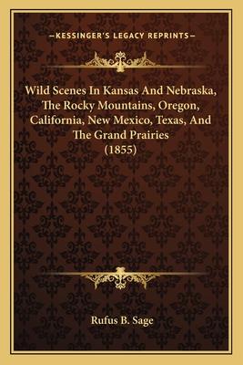 Wild Scenes in Kansas and Nebraska, the Rocky Mountains, Orewild Scenes in Kansas and Nebraska, the Rocky Mountains, Oregon, California, New Mexico, Texas, and the Grand Prairies (Gon, California, New Mexico, Texas, and the Grand Prairies (1855) - Sage, Rufus B