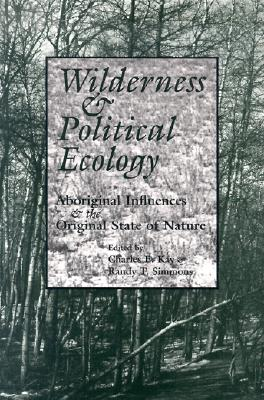 Wilderness and Political Ecology: Aboriginal Influences and the Original State of Nature - Kay, Charles E (Editor), and Simmons, Randy T (Editor)