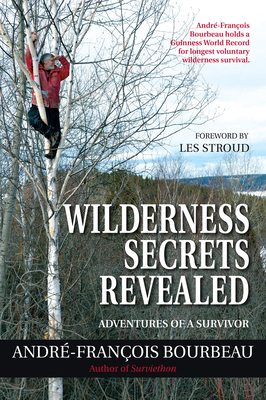 Wilderness Secrets Revealed: Adventures of a Survivor - Bourbeau, Andre-Francois, and Stroud, Les (Foreword by)