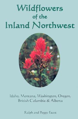 Wildflowers of the Inland Northwest: Idaho, Montana, Washington, Oregon, British Columbia & Alberta - Faust, Ralph, and Faust, Peggy