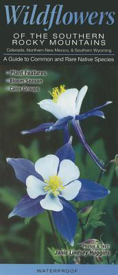 Wildflowers of the Southern Rocky Mountains, North New Mexico, Colorado & Southern Wyoming: A Guide to Common and Rare Native Species - Huggins, Janis Lindsey