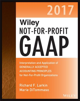 Wiley Not-for-Profit GAAP 2017: Interpretation and Application of Generally Accepted Accounting Principles - Larkin, Richard F., and DiTommaso, Marie, and Ruppel, Warren