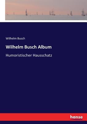 Wilhelm Busch Album: Humoristischer Hausschatz - Busch, Wilhelm