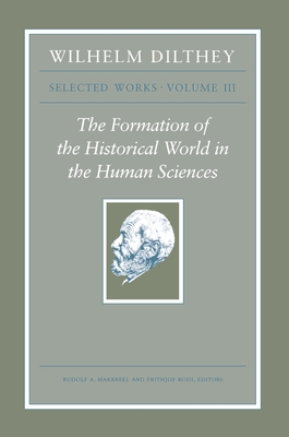 Wilhelm Dilthey: Selected Works, Volume III: The Formation of the Historical World in the Human Sciences - Dilthey, Wilhelm, and Makkreel, Rudolf a (Editor), and Rodi, Frithjof (Editor)