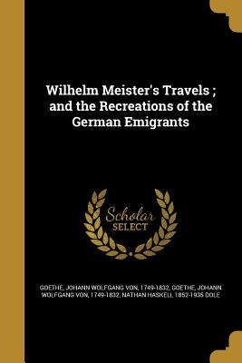 Wilhelm Meister's Travels; And the Recreations of the German Emigrants - Dole, Nathan Haskell 1852-1935, and Goethe, Johann Wolfgang Von 1749-1832 (Creator)