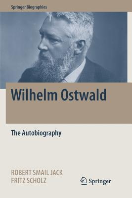 Wilhelm Ostwald: The Autobiography - Jack, Robert Smail (Editor), and Scholz, Fritz (Editor)