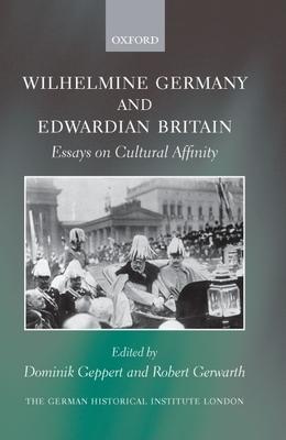 Wilhelmine Germany and Edwardian Britain: Essays on Cultural Affinity - Geppert, Dominik (Editor)