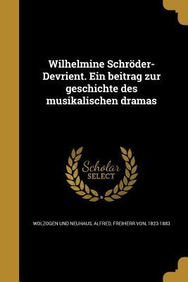 Wilhelmine Schroder-Devrient. Ein Beitrag Zur Geschichte Des Musikalischen Dramas - Wolzogen Und Neuhaus, Alfred Freiherr V (Creator)