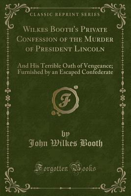 Wilkes Booth's Private Confession of the Murder of President Lincoln: And His Terrible Oath of Vengeance; Furnished by an Escaped Confederate (Classic Reprint) - Booth, John Wilkes
