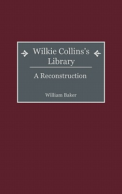 Wilkie Collins's Library: A Reconstruction - Baker, William