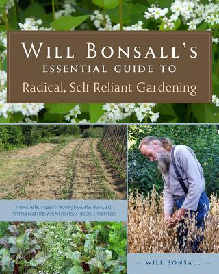 Will Bonsall's Essential Guide to Radical, Self-Reliant Gardening: Innovative Techniques for Growing Vegetables, Grains, and Perennial Food Crops with Minimal Fossil Fuel and Animal Inputs - Bonsall, Will