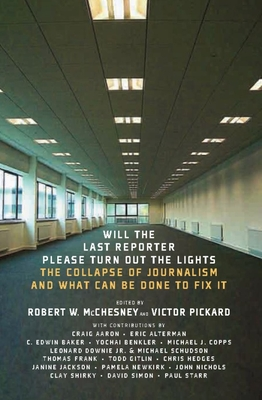 Will The Last Reporter Please Turn Out The Lights: The Collapse of Journalism and What Can Be Done to Fix It - McChesney, Robert W., and Pickard, Victor