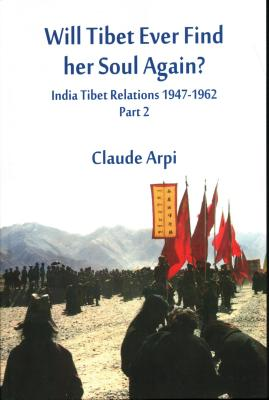 Will Tibet Ever Find Her Soul Again?: India Tibet Relations 1947-1962 - Part 2 - Arpi, Claude