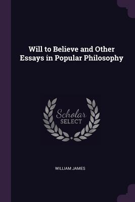 Will to Believe and Other Essays in Popular Philosophy - James, William, Dr.