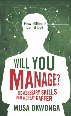 Will You Manage?: The Necessary Skills to be a Great Gaffer - Okwonga, Musa