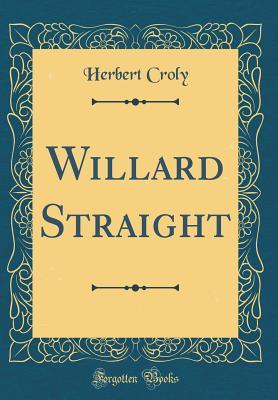Willard Straight (Classic Reprint) - Croly, Herbert