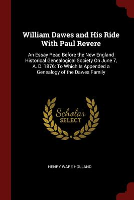 William Dawes and His Ride with Paul Revere: An Essay Read Before the New England Historical Genealogical Society on June 7, A. D. 1876: To Which Is Appended a Genealogy of the Dawes Family - Holland, Henry Ware