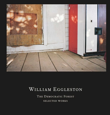 William Eggleston: The Democratic Forest: Selected Works - Eggleston, William (Photographer), and Nemerov, Alexander, Mr. (Contributions by)