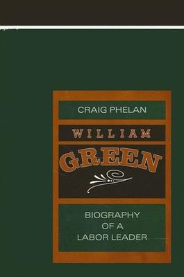 William Green: Biography of a Labor Leader - Phelan, Craig