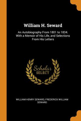 William H. Seward: An Autobiography from 1801 to 1834. with a Memoir of His Life, and Selections from His Letters - Seward, William Henry, and Seward, Frederick William