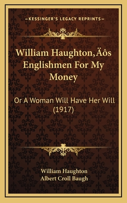 William Haughtona Acentsacentsa A-Acentsa Acentss Englishmen for My Money: Or a Woman Will Have Her Will (1917) - Haughton, William, and Baugh, Albert Croll (Editor)