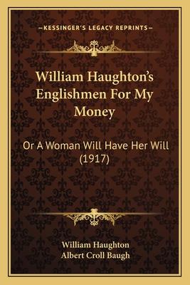 William Haughton's Englishmen for My Money: Or a Woman Will Have Her Will (1917) - Haughton, William, and Baugh, Albert Croll (Editor)