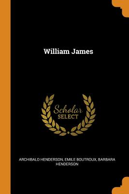 William James - Henderson, Archibald, and Boutroux, Emile, and Henderson, Barbara