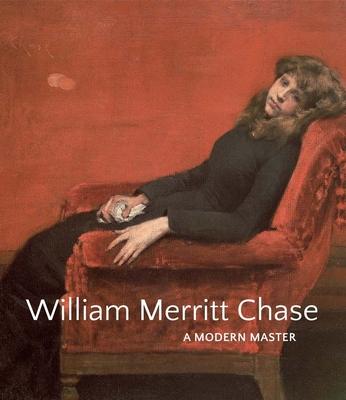 William Merritt Chase: A Modern Master - Smithgall, Elsa, and Hirshler, Erica E, and Bourguignon, Katherine M