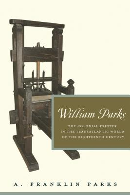 William Parks: The Colonial Printer in the Transatlantic World of the Eighteenth Century - Parks, A.Franklin