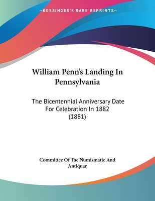 William Penn's Landing in Pennsylvania: The Bicentennial Anniversary Date for Celebration in 1882 (1881) - Committee of the Numismatic and Antiquar