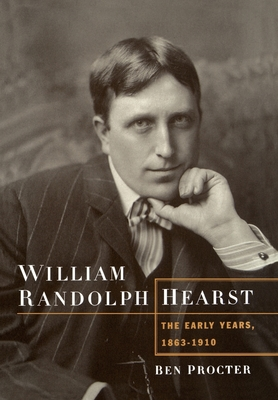 William Randolph Hearst: The Early Years, 1863-1910 - Procter, Ben, and Proctor, Ben