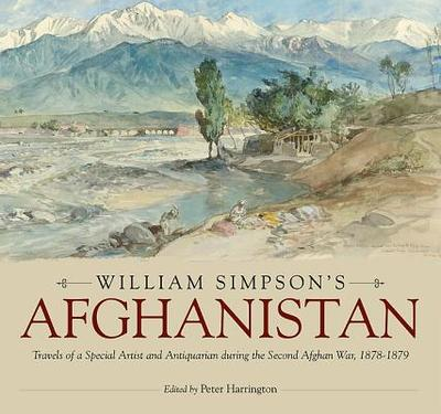 William Simpson's Afghanistan: Travels of a Special Artist and Antiquarian During the Second Afghan War, 1878-1879 - Harrington, Peter (Editor)