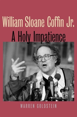 William Sloane Coffin Jr.: A Holy Impatience - Goldstein, Warren, Professor