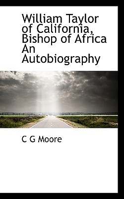 William Taylor of California, Bishop of Africa an Autobiography - Moore, C G