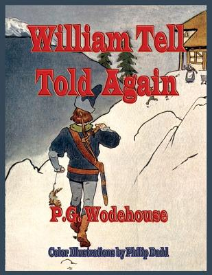 William Tell Told Again - Illustrated in Color - P G Wodehouse, and John W Houghton (Contributions by)