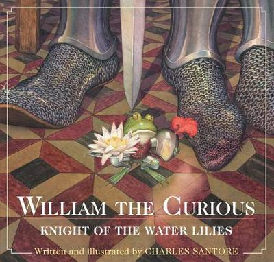 William the Curious: Knight of the Water Lilies - Santore, Charles