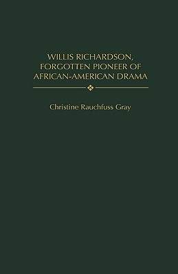 Willis Richardson, Forgotten Pioneer of African-American Drama - Gray, Christine Rauchfuss, and Peterson, Bernard L (Foreword by)