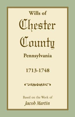 Wills of Chester County, Pennsylvania, 1713-1748 - Based on the Work of Jacob Martin