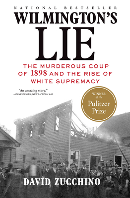 Wilmington's Lie (Winner of the 2021 Pulitzer Prize): The Murderous Coup of 1898 and the Rise of White Supremacy - Zucchino, David