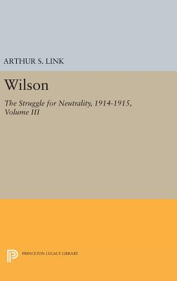 Wilson, Volume III: The Struggle for Neutrality, 1914-1915 - Link, Arthur S.