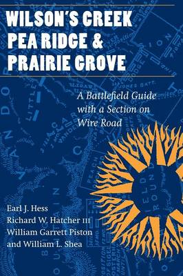 Wilson's Creek, Pea Ridge, and Prairie Grove: A Battlefield Guide, with a Section on Wire Road - Hess, Earl J, and Hatcher, Richard W, and Piston, William Garrett