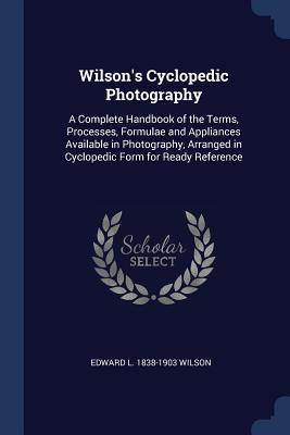 Wilson's Cyclopedic Photography: A Complete Handbook of the Terms, Processes, Formulae and Appliances Available in Photography, Arranged in Cyclopedic Form for Ready Reference - Wilson, Edward L 1838-1903