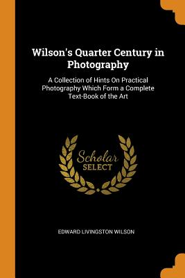 Wilson's Quarter Century in Photography: A Collection of Hints on Practical Photography Which Form a Complete Text-Book of the Art - Wilson, Edward Livingston