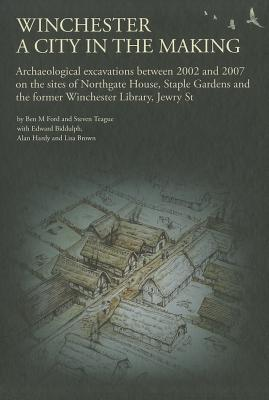Winchester, a City in the Making: Archaeological Excavations Between 2002 - 2007 on the Sites of Northgate House, Staple Gardens and the Former Winchester Library, Jewry St - Ford, Ben M., and Teague, Steven
