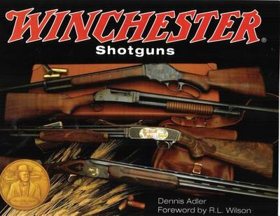 Winchester Shotguns - Adler, Dennis, and Wilson, R L (Foreword by)