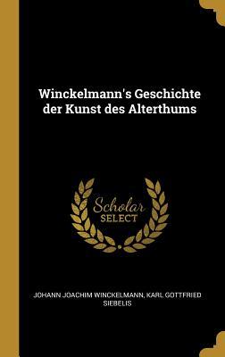 Winckelmann's Geschichte Der Kunst Des Alterthums - Winckelmann, Johann Joachim, and Siebelis, Karl Gottfried