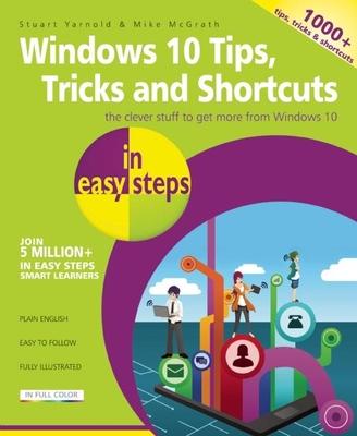 Windows 10 Tips, Tricks & Shortcuts in Easy Steps: Over 1000 Tips, Tricks & Shortcuts - McGrath, Mike, and Yarnold, Stuart