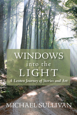 Windows Into the Light: A Lenten Journey of Stories and Art - Sullivan, Michael