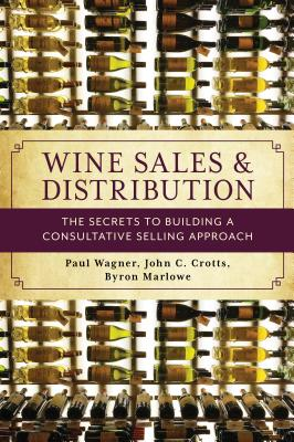 Wine Sales and Distribution: The Secrets to Building a Consultative Selling Approach - Wagner, Paul, and Crotts, John C, and Marlowe, Byron